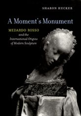 Moment's MonumentMedardo Rosso and the International Origins of Modern Sculpture