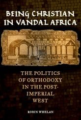 Being Christian in Vandal AfricaThe Politics of Orthodoxy in the Post-Imperial West