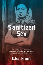 Sanitized SexRegulating Prostitution, Venereal Disease, and Intimacy in Occupied Japan, 1945-1952