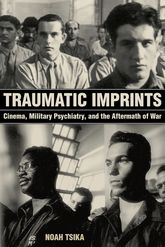 Traumatic ImprintsCinema, Military Psychiatry, and the Aftermath of War