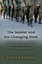 The Soldier and the Changing StateBuilding Democratic Armies in Africa, Asia, Europe, and the Americas$