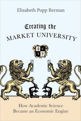 Creating the Market UniversityHow Academic Science Became an Economic Engine