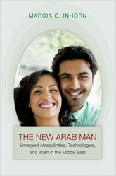 The New Arab ManEmergent Masculinities, Technologies, and Islam in the Middle East