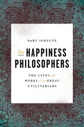 The Happiness PhilosophersThe Lives and Works of the Great Utilitarians