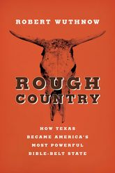 Rough CountryHow Texas Became America's Most Powerful Bible-Belt State
