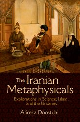 The Iranian MetaphysicalsExplorations in Science, Islam, and the Uncanny