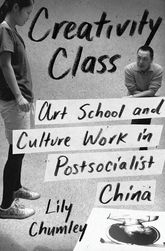 Creativity ClassArt School and Culture Work in Postsocialist China