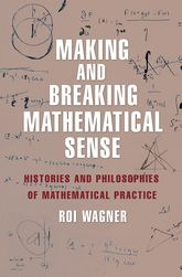 Making and Breaking Mathematical SenseHistories and Philosophies of Mathematical Practice