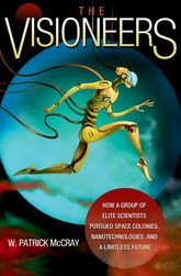 The VisioneersHow a Group of Elite Scientists Pursued Space Colonies, Nanotechnologies, and a Limitless Future