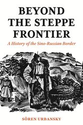 Beyond the Steppe FrontierA History of the Sino-Russian Border