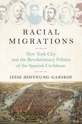 Racial MigrationsNew York City and the Revolutionary Politics of the Spanish Caribbean
