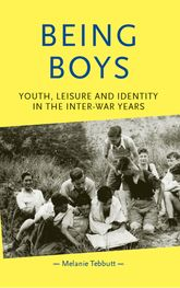 Being Boys: Youth, Leisure and Identity in the Inter-war Years