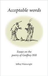 Acceptable WordsEssays on the Poetry of Geoffrey Hill