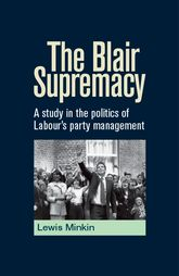 The Blair Supremacy: A study in the politics of Labour's party management