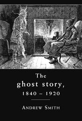 The Ghost Story, 1840–1920A Cultural History$