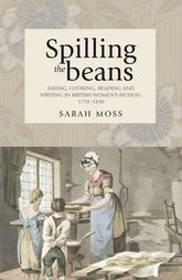 Spilling the BeansEating, Cooking, Reading and Writing in British Women's Fiction, 1770-1830