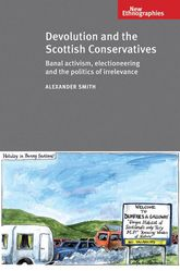 Devolution and the Scottish Conservatives: Banal Activism, Electioneering and the Politics of Irrelevance