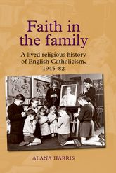 Faith in the familyA lived religious history of English Catholicism, 1945-82