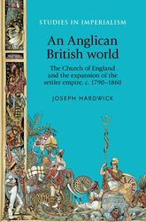 An Anglican British world: The Church of England and the expansion of the settler empire, c. 1790-1860