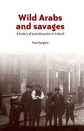 Wild Arabs and savagesA history of juvenile justice in Ireland