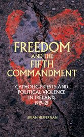 Freedom and the Fifth Commandment: Catholic priests and political violence in Ireland, 1919-21