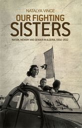 Our fighting sisters – Nation, memory and gender in Algeria, 1954-2012 - University Press Scholarship Online