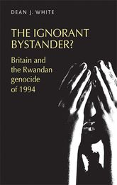 The ignorant bystander?: Britain and the Rwandan genocide of 1994