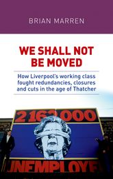 "We shall not be moved""How Liverpool's working class fought redundancies, closures and cuts in the age of Thatcher"""