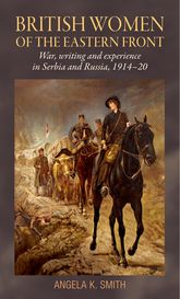 British Women of the Eastern FrontWar, Writing and Experience in Serbia and Russia, 1914-20