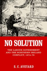 No SolutionThe Labour Government and the Northern Ireland Conflict, 1974-79