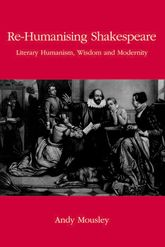 Re-Humanising Shakespeare: Literary Humanism, Wisdom and Modernity