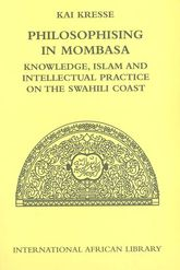 Philosophising in MombasaKnowledge, Islam and Intellectual Practice on the Swahili Coast