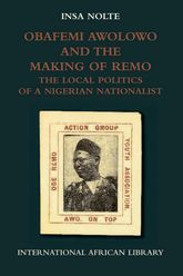 Obafemi Awolowo and the Making of Remo: The Local Politics of a Nigerian Nationalist