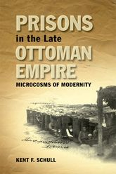 Prisons in the Late Ottoman EmpireMicrocosms of Modernity