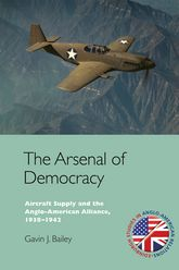 The Arsenal of Democracy: Aircraft Supply and the Evolution of the Anglo-American Alliance, 1938-1942