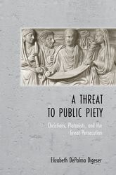 A Threat to Public PietyChristians, Platonists, and the Great Persecution