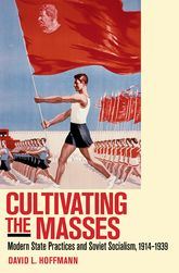 Cultivating the MassesModern State Practices and Soviet Socialism, 1914-1939
