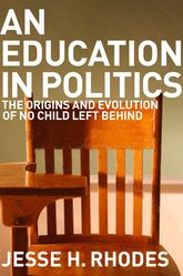 An Education in PoliticsThe Origins and Evolution of No Child Left Behind