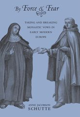 By Force and FearTaking and Breaking Monastic Vows in Early Modern Europe$