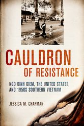 Cauldron of ResistanceNgo Dinh Diem, the United States, and 1950s Southern Vietnam