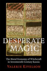 Desperate MagicThe Moral Economy of Witchcraft in Seventeenth-Century Russia