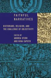 Faithful NarrativesHistorians, Religion, and the Challenge of Objectivity