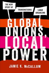 Global Unions, Local PowerThe New Spirit of Transnational Labor Organizing