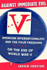 Against Immediate EvilAmerican Internationalists and the Four Freedoms on the Eve of World War II