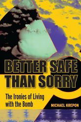 Better Safe Than SorryThe Ironies of Living with the Bomb