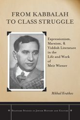 From Kabbalah to Class StruggleExpressionism, Marxism, and Yiddish Literature in the Life and Work of Meir Wiener