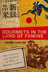 Gourmets in the Land of FamineThe Culture and Politics of Rice in Modern Canton