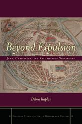 Beyond ExpulsionJews, Christians, and Reformation Strasbourg