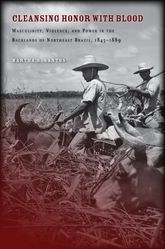 Cleansing Honor with BloodMasculinity, Violence, and Power in the Backlands of Northeast Brazil, 1845–1889