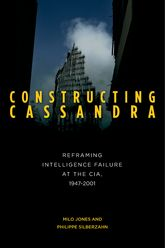 Constructing CassandraReframing Intelligence Failure at the CIA, 1947-2001